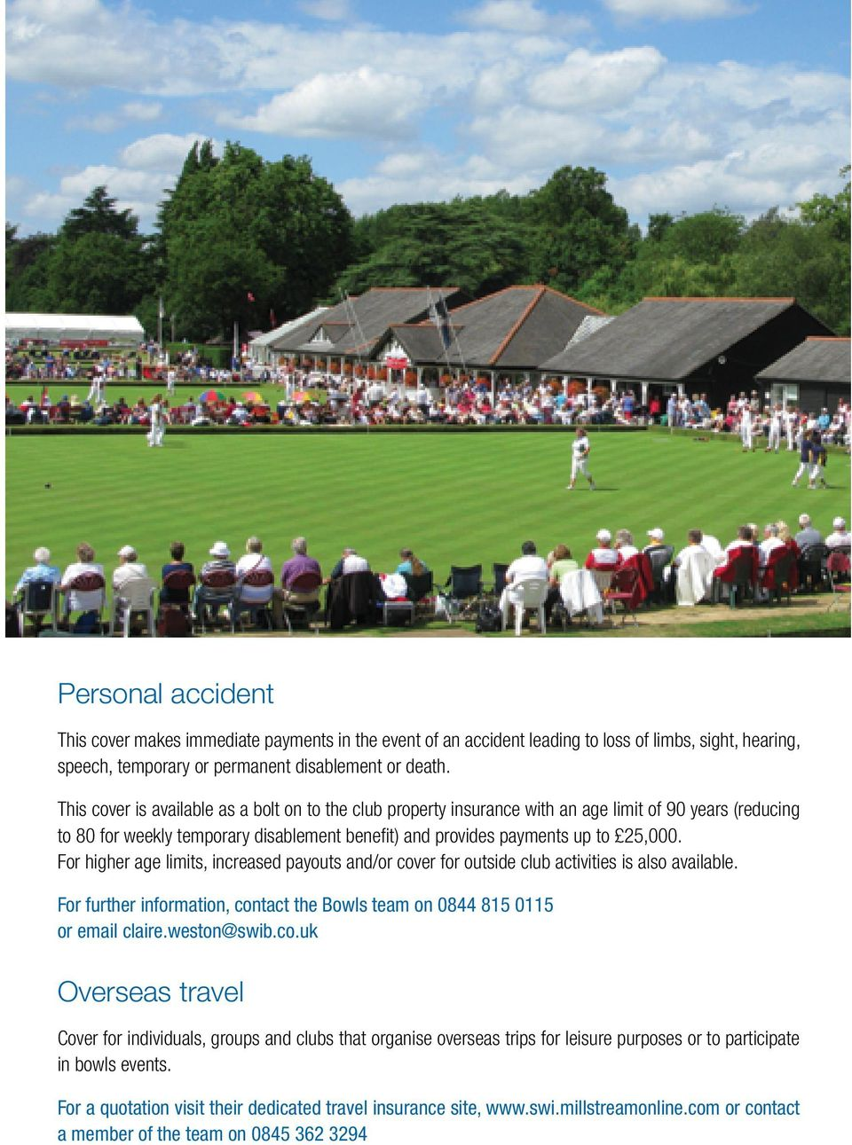 For higher age limits, increased payouts and/or cover for outside club activities is also available. For further information, contact the Bowls team on 0844 815 0115 or email claire.weston@swib.co.uk Overseas travel Cover for individuals, groups and clubs that organise overseas trips for leisure purposes or to participate in bowls events.