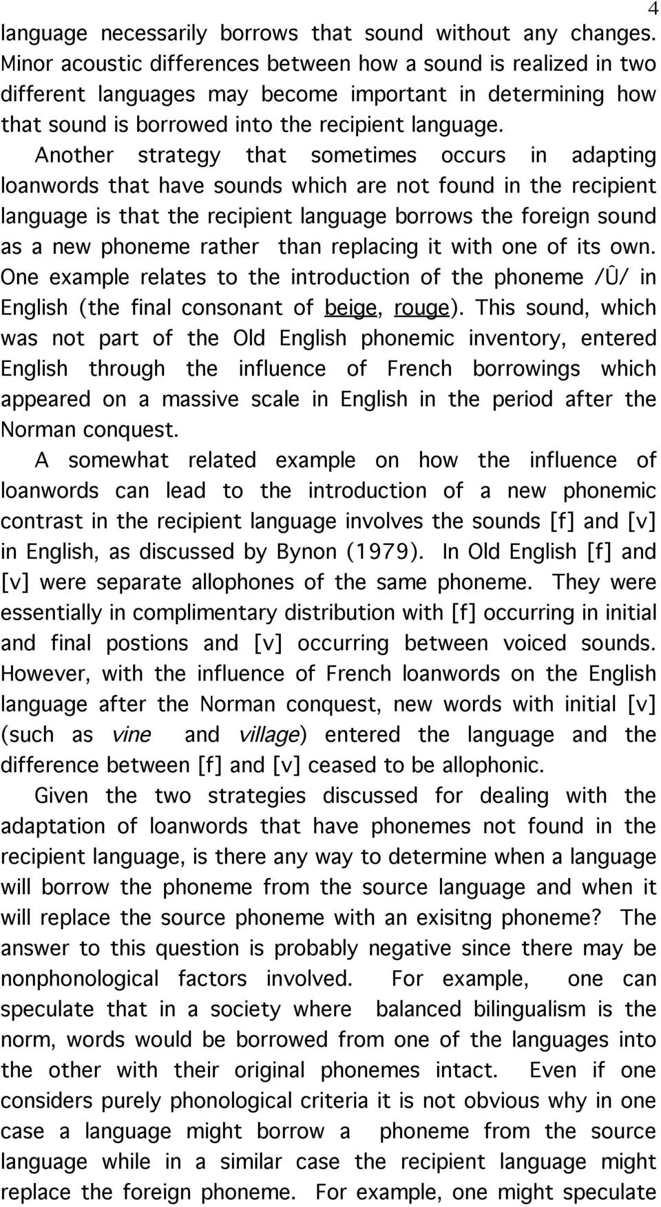 Another strategy that sometimes occurs in adapting loanwords that have sounds which are not found in the recipient language is that the recipient language borrows the foreign sound as a new phoneme