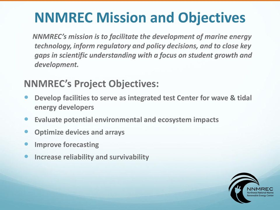 NNMREC s Project Objectives: Develop facilities to serve as integrated test Center for wave & tidal energy developers Evaluate