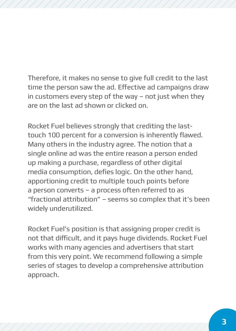 Rocket Fuel believes strongly that crediting the lasttouch 100 percent for a conversion is inherently flawed. Many others in the industry agree.