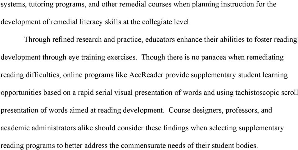 Though there is no panacea when remediating reading difficulties, online programs like AceReader provide supplementary student learning opportunities based on a rapid serial visual presentation