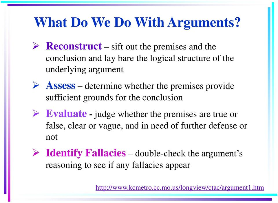 Assess determine whether the premises provide sufficient grounds for the conclusion Evaluate - judge whether the