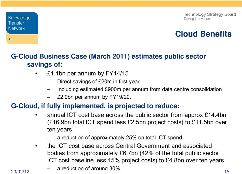 G-Cloud, if fully implemented, is projected to reduce: annual ICT cost base across the public sector from approx 14.4bn ( 16.9bn total ICT spend less 2.5bn project costs) to 11.
