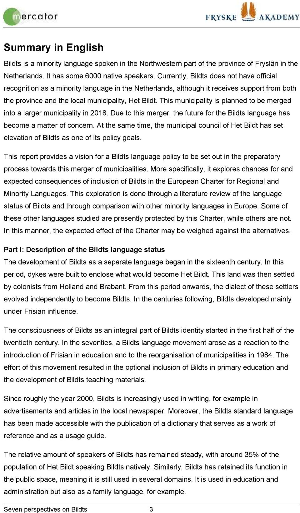 This municipality is planned to be merged into a larger municipality in 2018. Due to this merger, the future for the Bildts language has become a matter of concern.