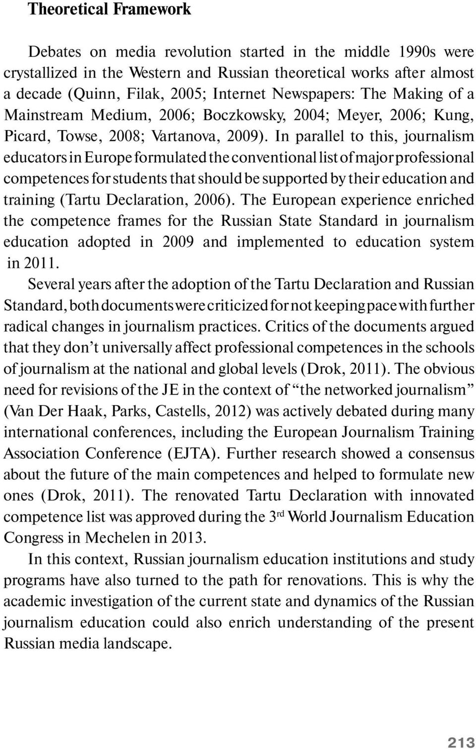 In parallel to this, journalism educators in Europe formulated the conventional list of major professional competences for students that should be supported by their education and training (Tartu