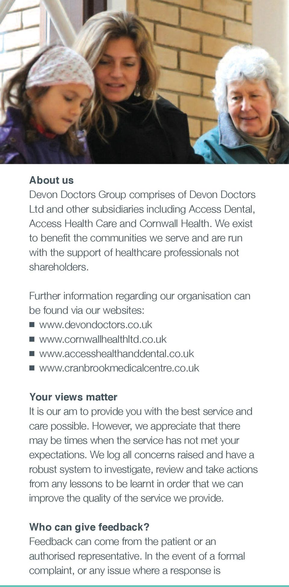 Further information regarding our organisation can be found via our websites: n www.devondoctors.co.uk n www.cornwallhealthltd.co.uk n www.accesshealthanddental.co.uk n www.cranbrookmedicalcentre.co.uk Your views matter It is our am to provide you with the best service and care possible.