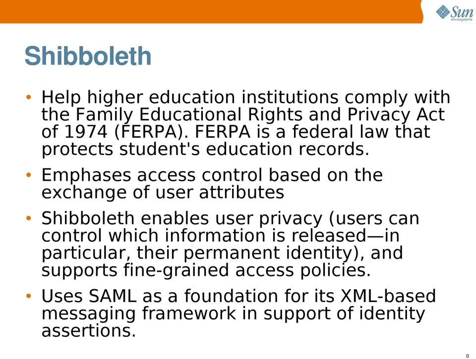 Emphases access control based on the exchange of user attributes Shibboleth enables user privacy (users can control which