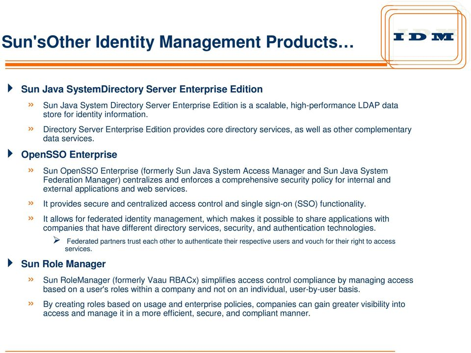 OpenSSO Enterprise» Sun OpenSSO Enterprise (formerly Sun Java System Access Manager and Sun Java System Federation Manager) centralizes and enforces a comprehensive security policy for internal and