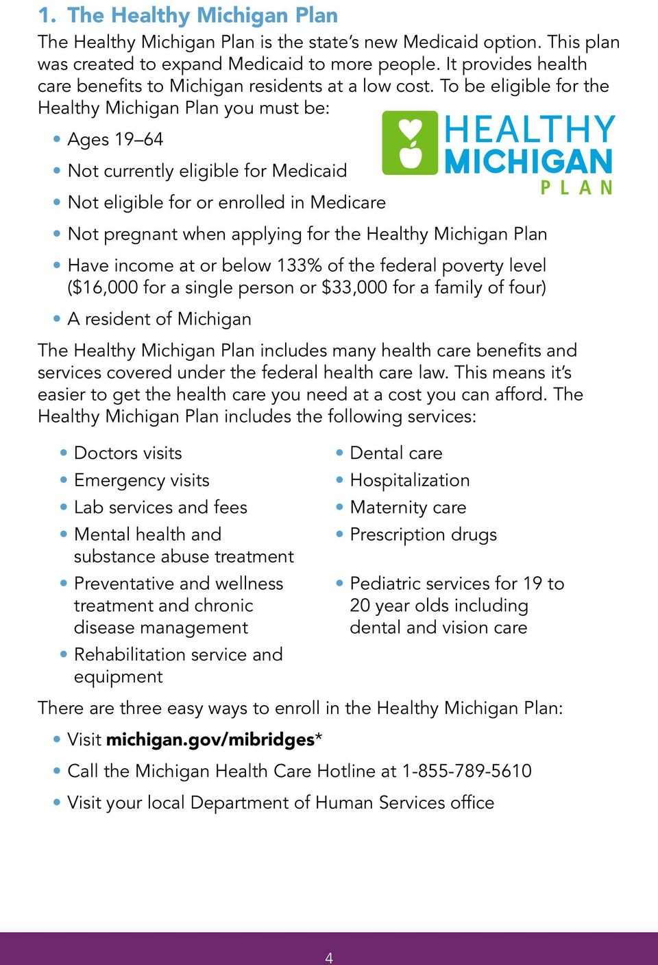 To be eligible for the Healthy Michigan Plan you must be: Ages 19 64 Not currently eligible for Medicaid Not eligible for or enrolled in Medicare Not pregnant when applying for the Healthy Michigan