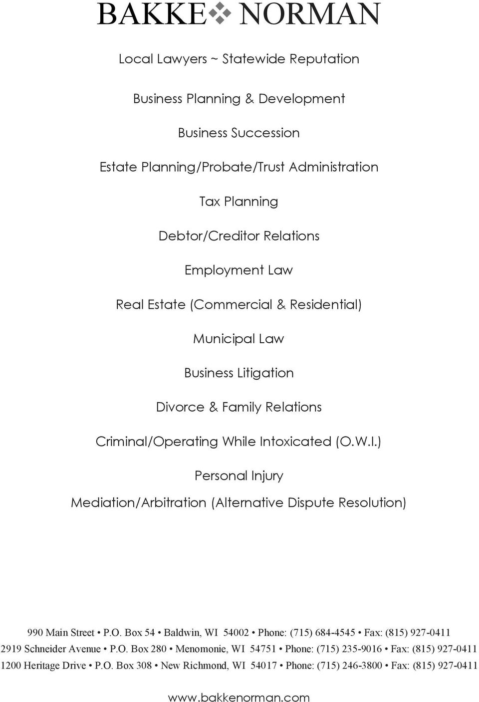 toxicated (O.W.I.) Personal Injury Mediation/Arbitration (Alternative Dispute Resolution) 990 Main Street P.O. Box 54 Baldwin, WI 54002 Phone: (715) 684-4545 Fax: (815) 927-0411 2919 Schneider Avenue P.