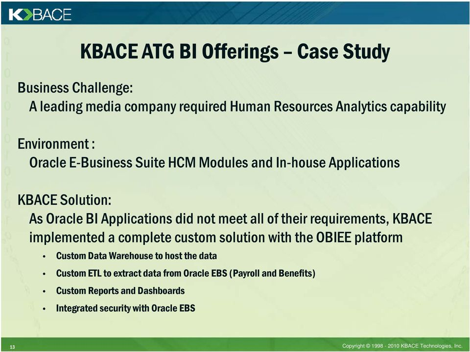 requirements, KBACE implemented a complete custom solution with the OBIEE platform Custom Data Warehouse to host the data Custom ETL to
