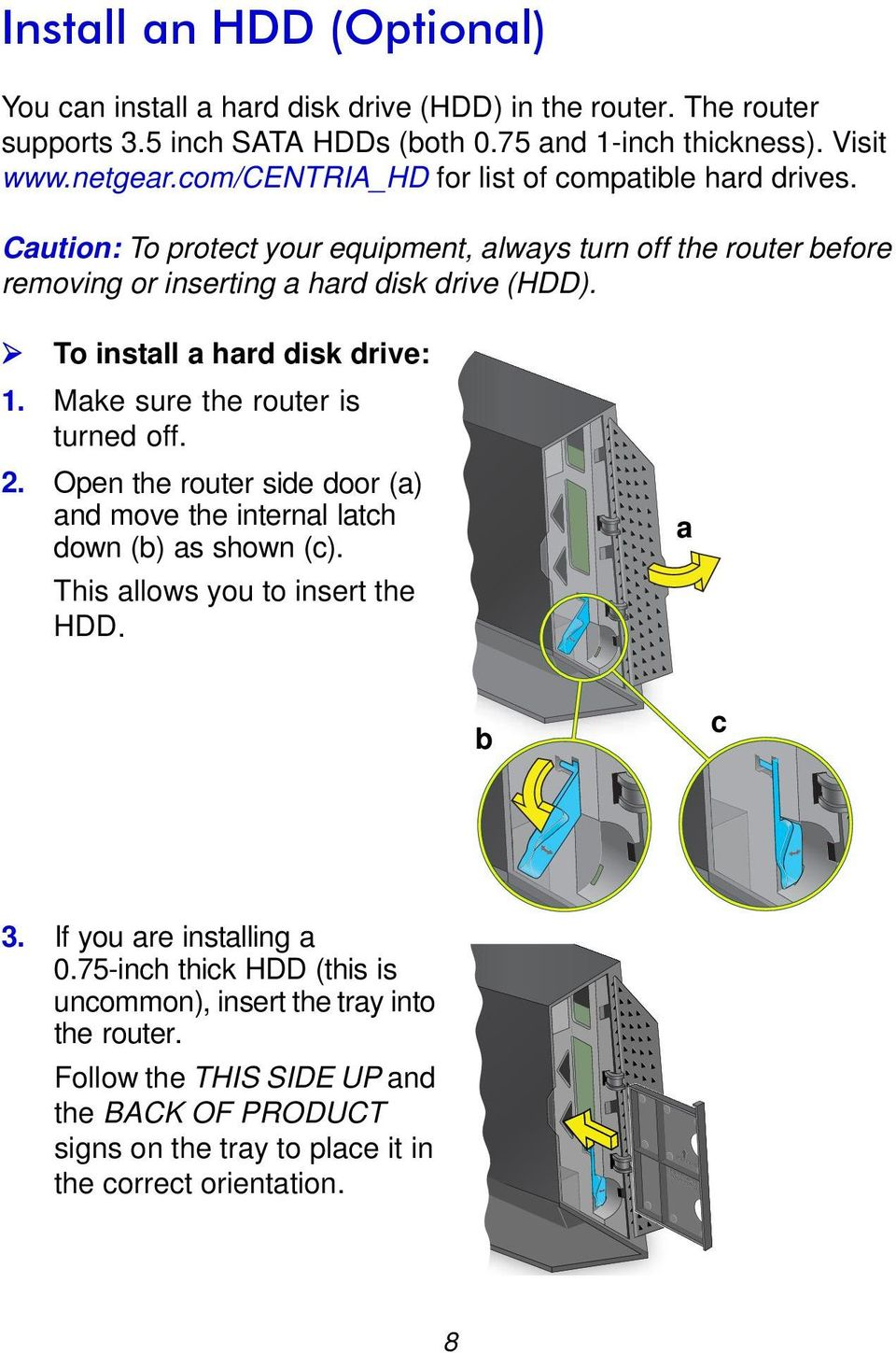 To install a hard disk drive: 1. Make sure the router is turned off. 2. Open the router side door (a) and move the internal latch down (b) as shown (c).