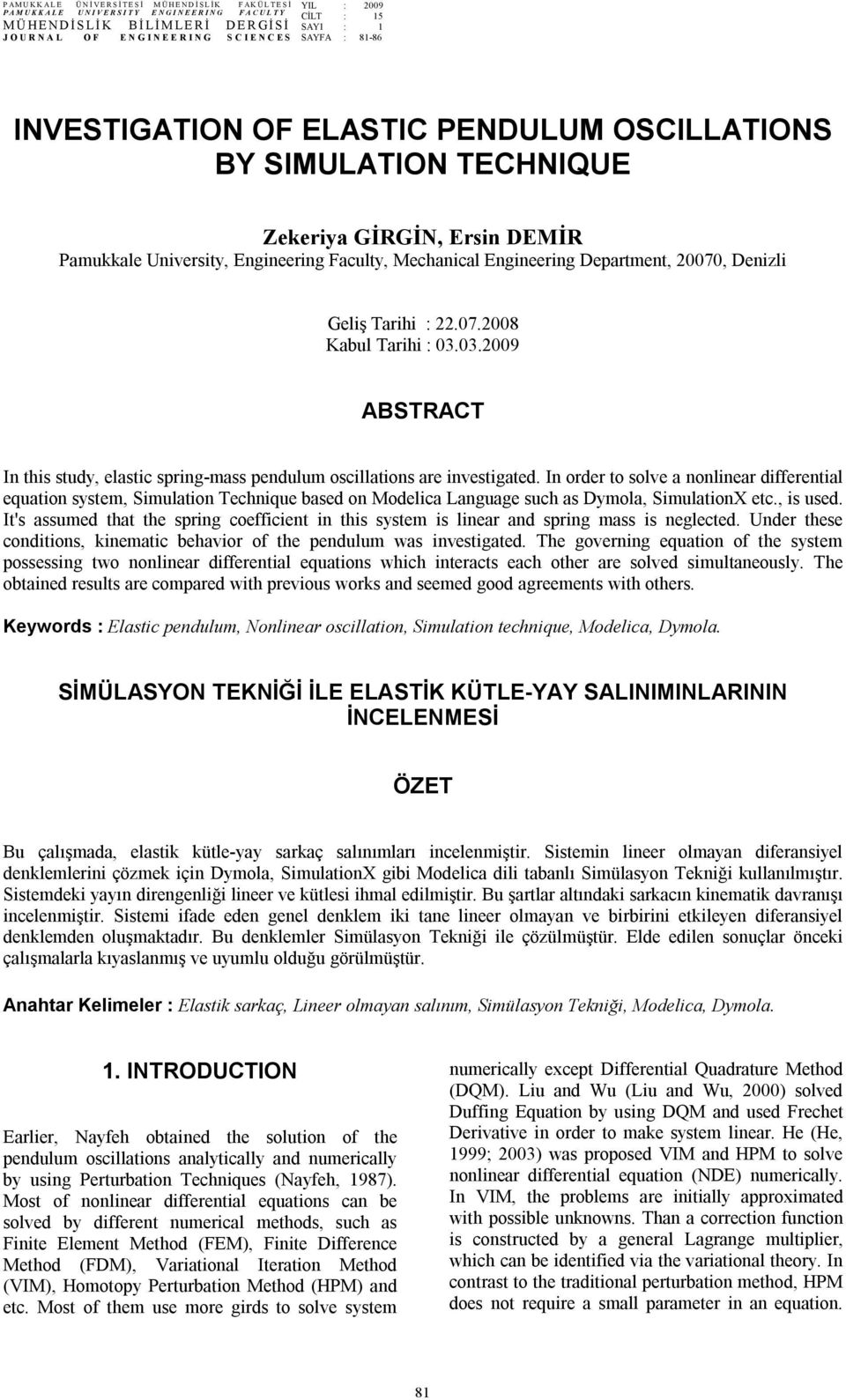University, Engineering Faculty, Mechanical Engineering Departent, 7, Denizli Geliş Tarihi :.7.8 Kabul Tarihi : 3.3.9 ABSTACT In this study, elastic spring-ass pendulu scillatins are investigated.