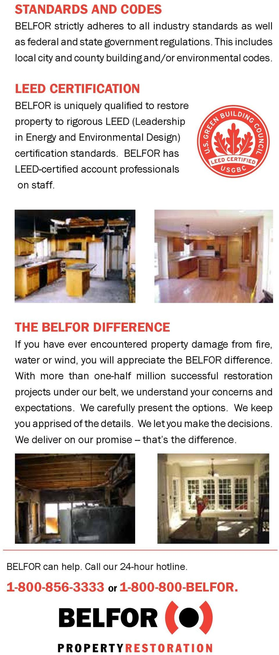 BELFOR has LEED-certified account professionals on staff. THE BELFOR DIFFERENCE If you have ever encountered property damage from fire, water or wind, you will appreciate the BELFOR difference.