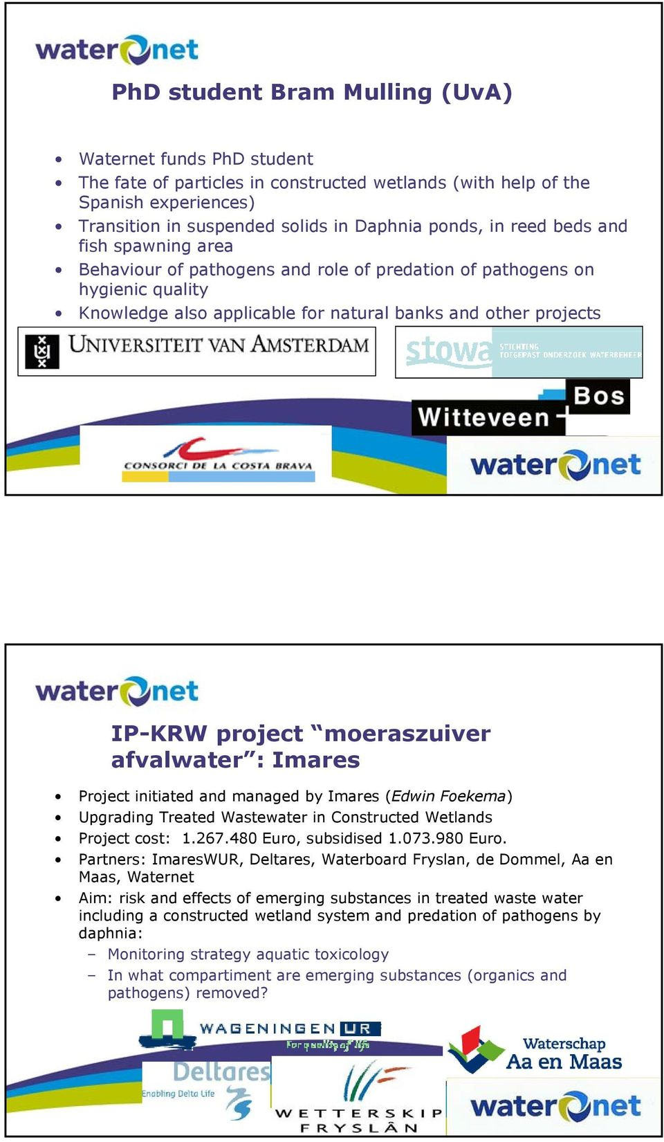 afvalwater : Imares Project initiated and managed by Imares (Edwin Foekema) Upgrading Treated Wastewater in Constructed Wetlands Project cost: 1.267.480 Euro, subsidised 1.073.980 Euro.
