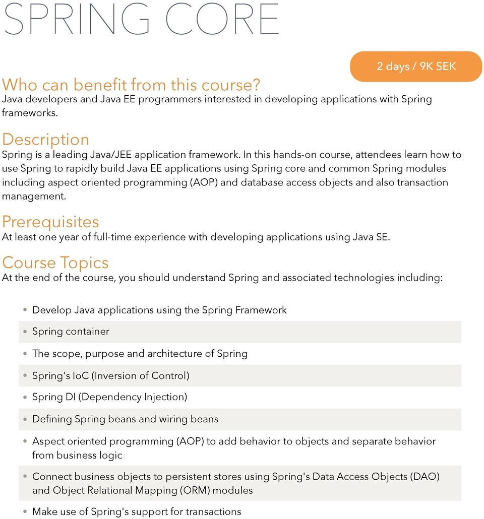 In this hands-on course, attendees learn how to use Spring to rapidly build Java EE applications using Spring core and common Spring modules including aspect oriented programming (AOP) and database