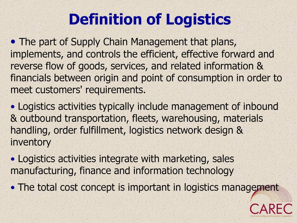 Logistics activities typically include management of inbound & outbound transportation, fleets, warehousing, materials handling, order fulfillment, logistics
