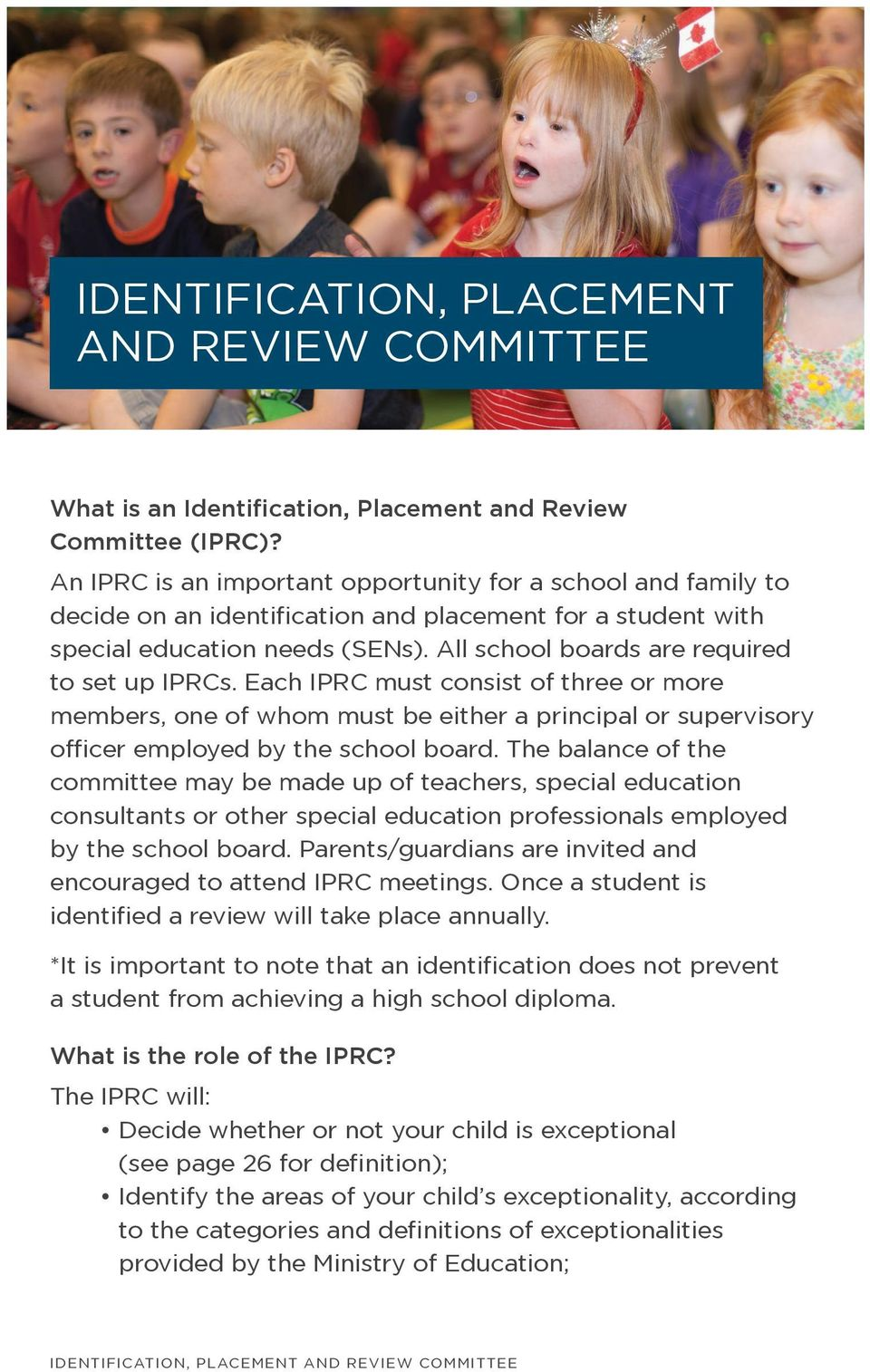 All school boards are required to set up IPRCs. Each IPRC must consist of three or more members, one of whom must be either a principal or supervisory officer employed by the school board.