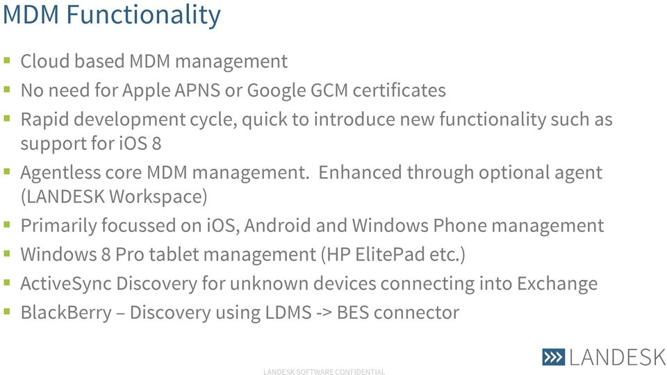 Enhanced through optional agent (LANDESK Workspace) Primarily focussed on ios, Android and Windows Phone management Windows
