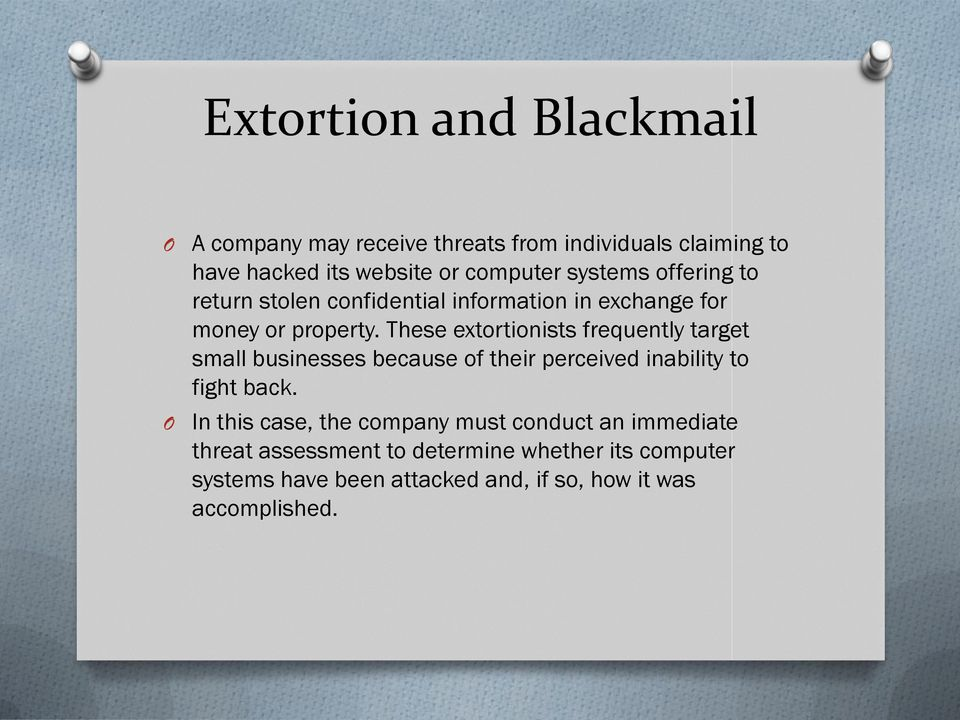 These extortionists frequently target small businesses because of their perceived inability to fight back.