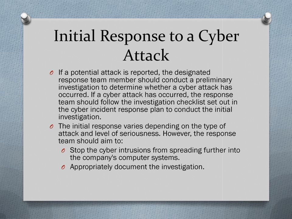 If a cyber attack has occurred, the response team should follow the investigation checklist set out in the cyber incident response plan to conduct the