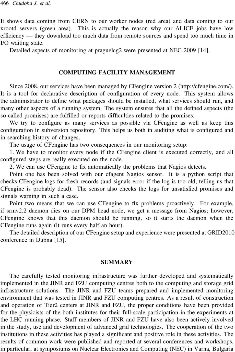Detailed aspects of monitoring at praguelcg2 were presented at NEC 2009 [14]. COMPUTING FACILITY MANAGEMENT Since 2008, our services have been managed by CFengine version 2 (http://cfengine.com/).