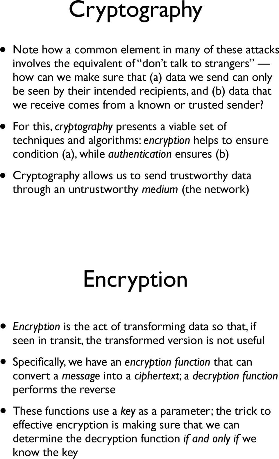 For this, cryptography presents a viable set of techniques and algorithms: encryption helps to ensure condition (a), while authentication ensures (b) Cryptography allows us to send trustworthy data