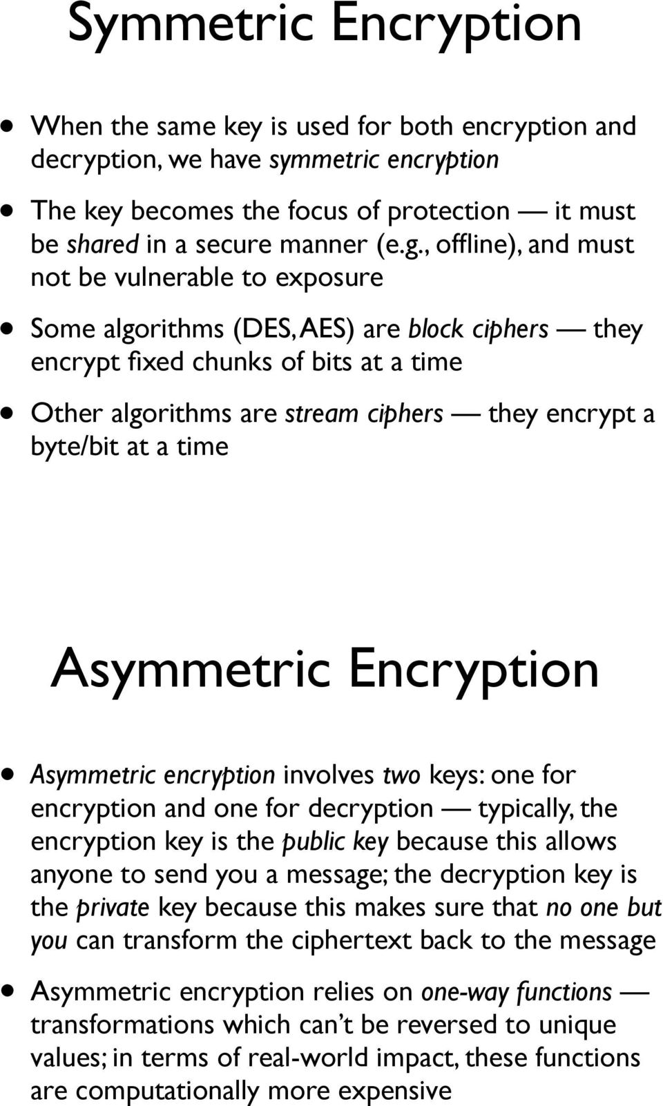 at a time Asymmetric Encryption Asymmetric encryption involves two keys: one for encryption and one for decryption typically, the encryption key is the public key because this allows anyone to send