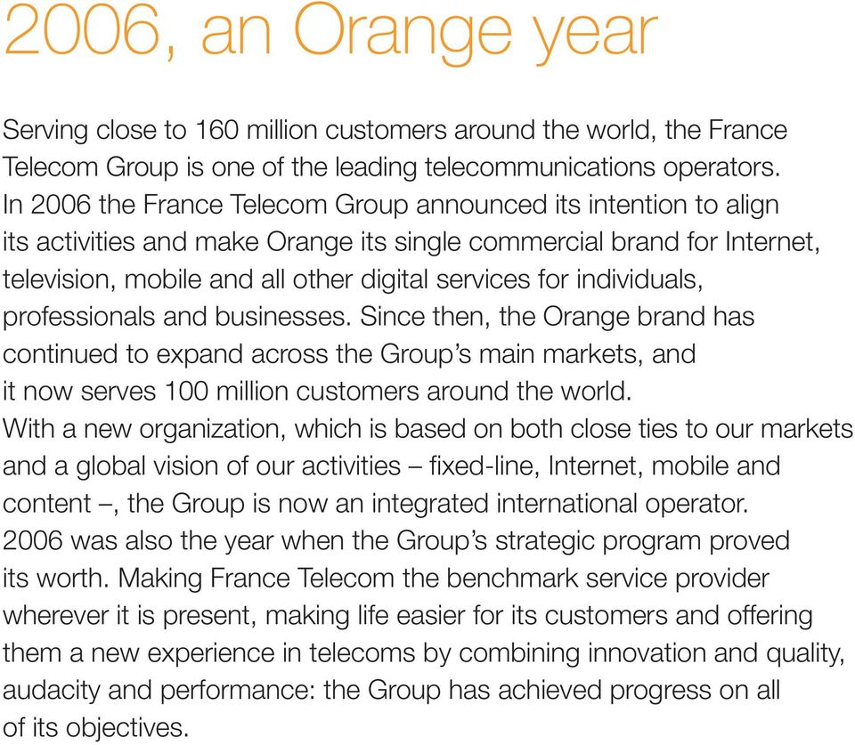 individuals, professionals and businesses. Since then, the Orange brand has continued to expand across the Group s main markets, and it now serves 100 million customers around the world.