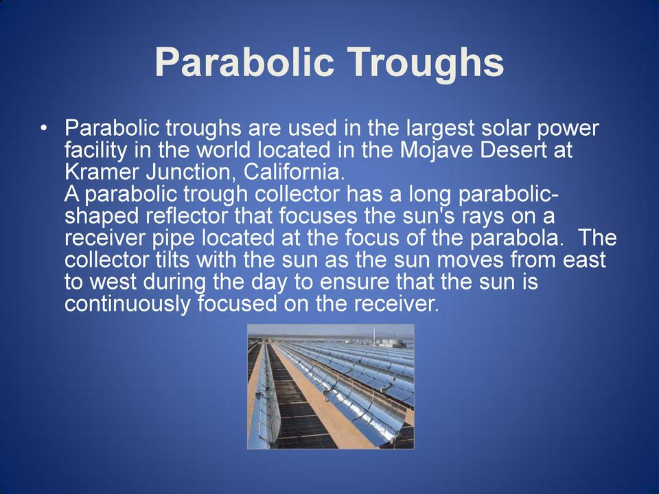 A parabolic trough collector has a long parabolicshaped reflector that focuses the sun's rays on a receiver pipe