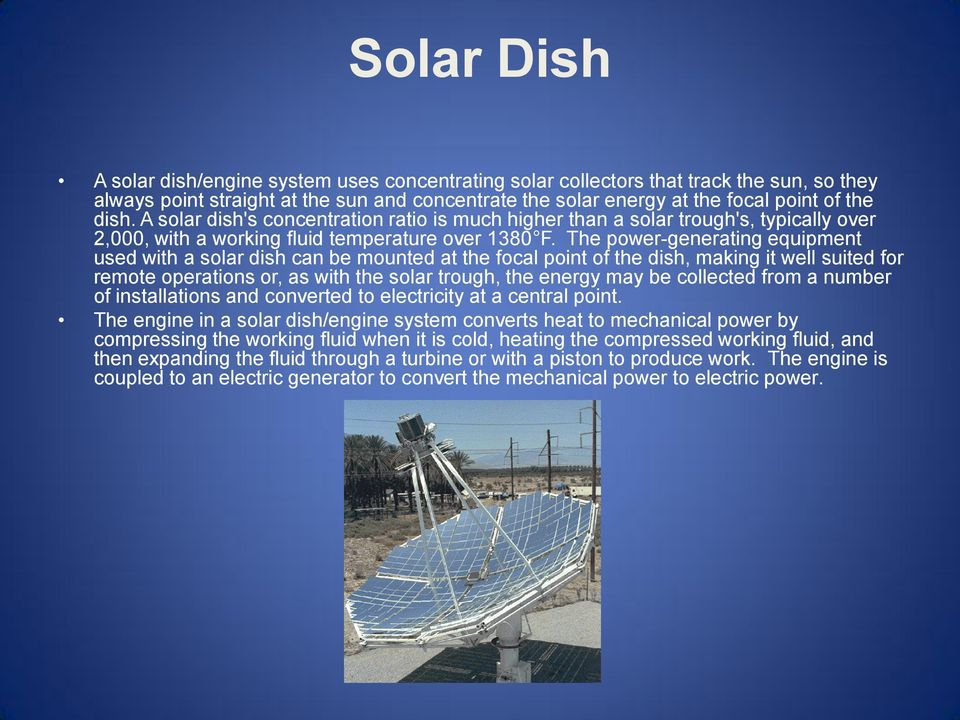 The power-generating equipment used with a solar dish can be mounted at the focal point of the dish, making it well suited for remote operations or, as with the solar trough, the energy may be