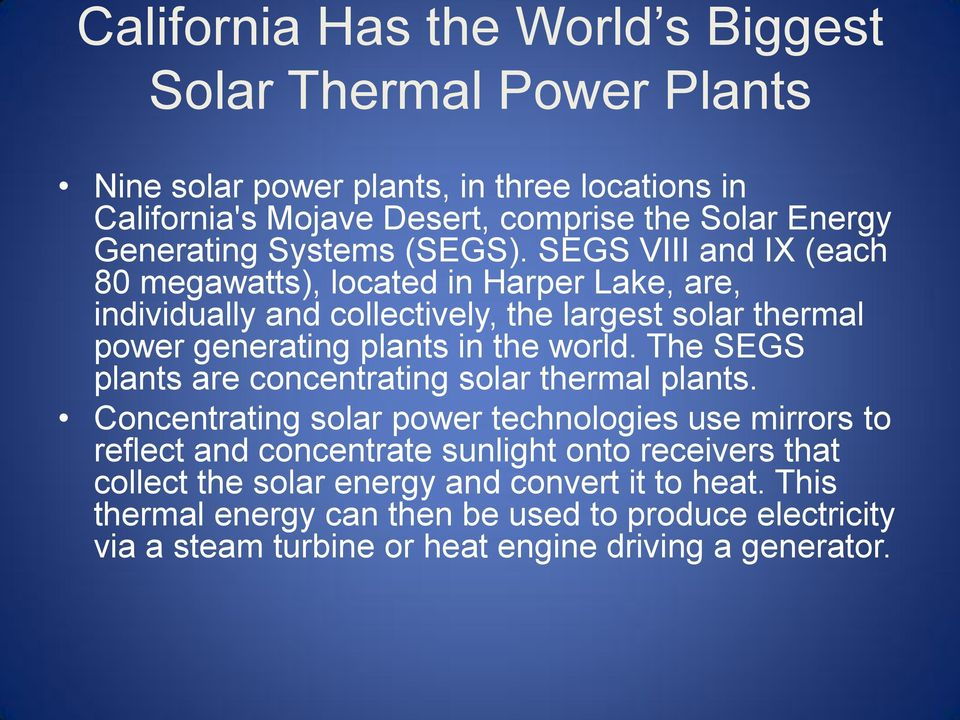SEGS VIII and IX (each 80 megawatts), located in Harper Lake, are, individually and collectively, the largest solar thermal power generating plants in the world.