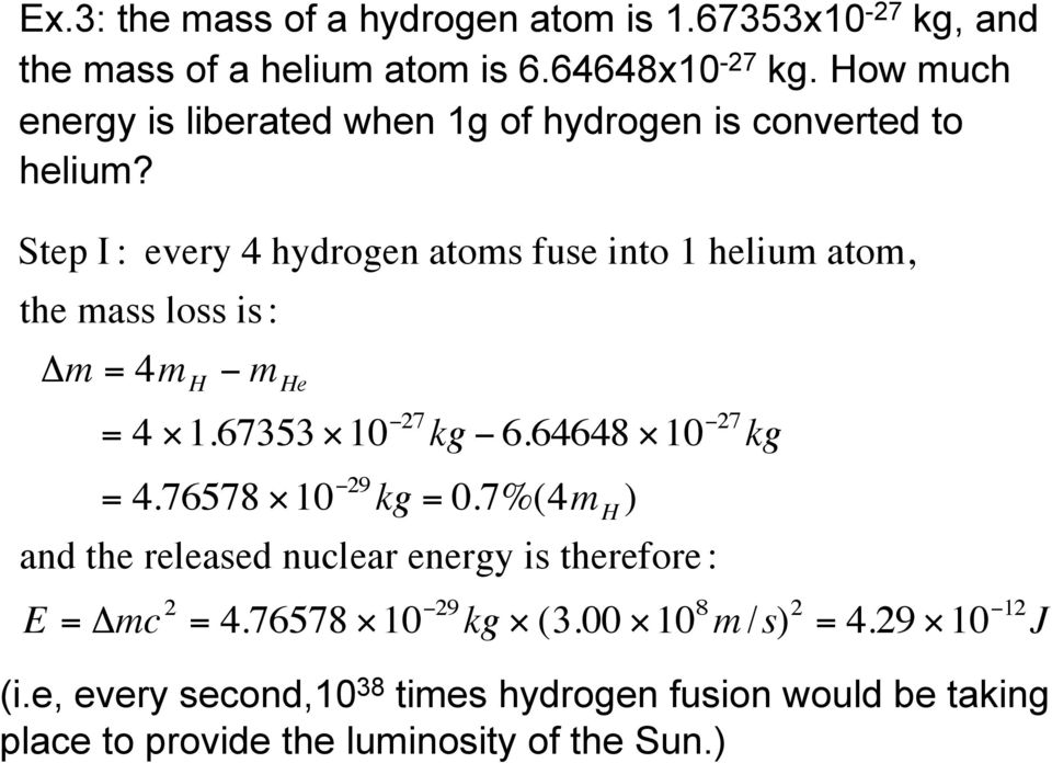 Step I : every 4 hydrogen atoms fuse into 1 helium atom, the mass loss is : Δm = 4m H m He = 4 1.67353 10 27 kg 6.64648 10 27 kg = 4.