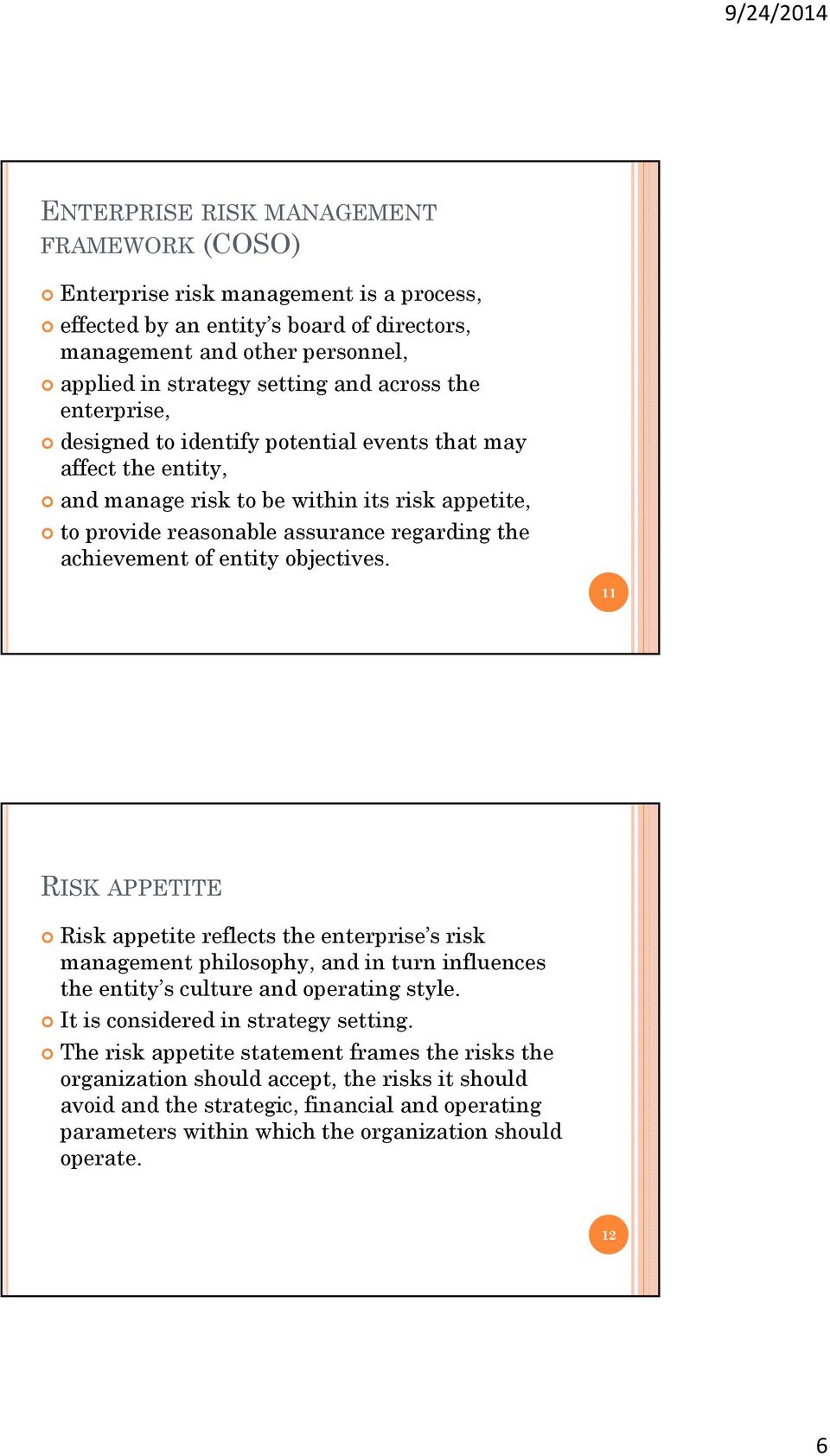 objectives. 11 RISK APPETITE Risk appetite reflects the enterprise s risk management philosophy, and in turn influences the entity s culture and operating style. It is considered in strategy setting.