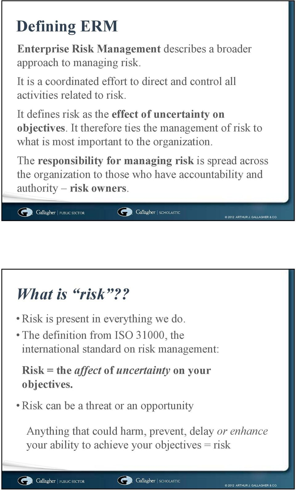 The responsibility for managing risk is spread across the organization to those who have accountability and authority risk owners. What is risk?? Risk is present in everything we do.