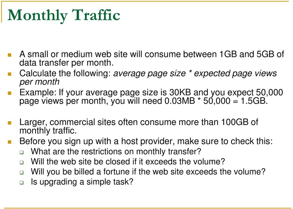 month, you will need 0.03MB * 50,000 = 1.5GB. Larger, commercial sites often consume more than 100GB of monthly traffic.
