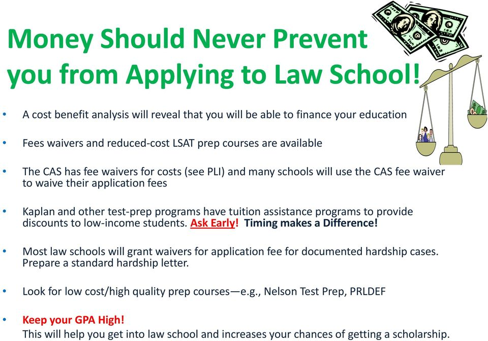 schools will use the CAS fee waiver to waive their application fees Kaplan and other test prep programs have tuition assistance programs to provide discounts to low income students. t AkE Ask Early!