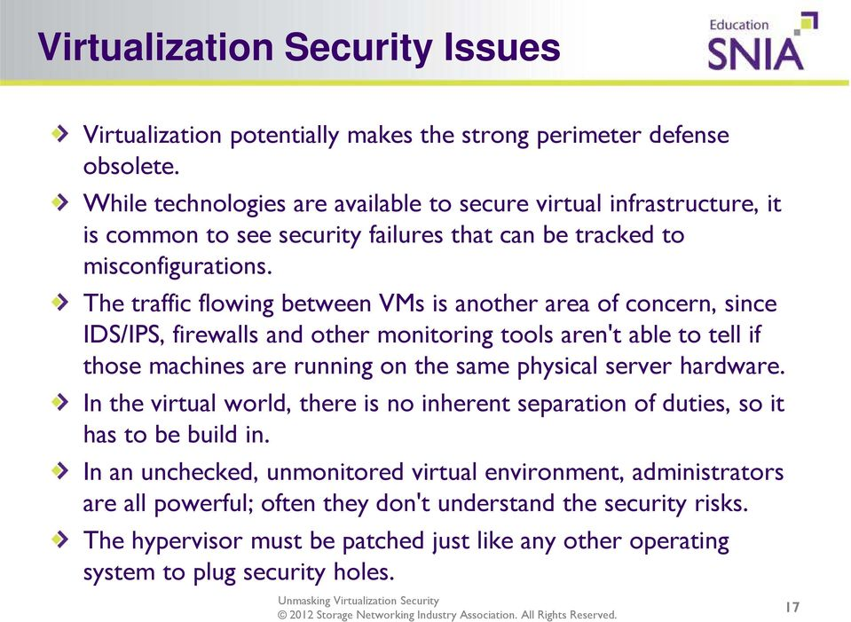 The traffic flowing between VMs is another area of concern, since IDS/IPS, firewalls and other monitoring tools aren't able to tell if those machines are running on the same physical server