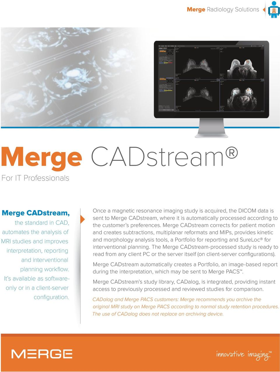 Once a magnetic resonance imaging study is acquired, the DICOM data is sent to Merge CADstream, where it is automatically processed according to the customer s preferences.