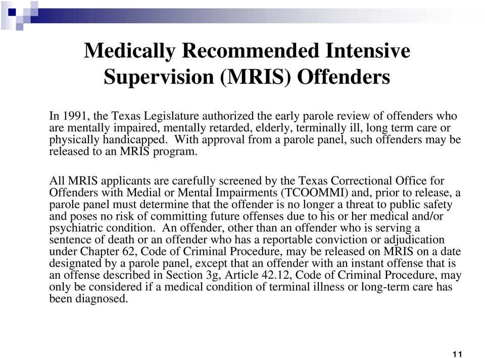 All MRIS applicants are carefully screened by the Texas Correctional Office for Offenders with Medial or Mental Impairments (TCOOMMI) and, prior to release, a parole panel must determine that the