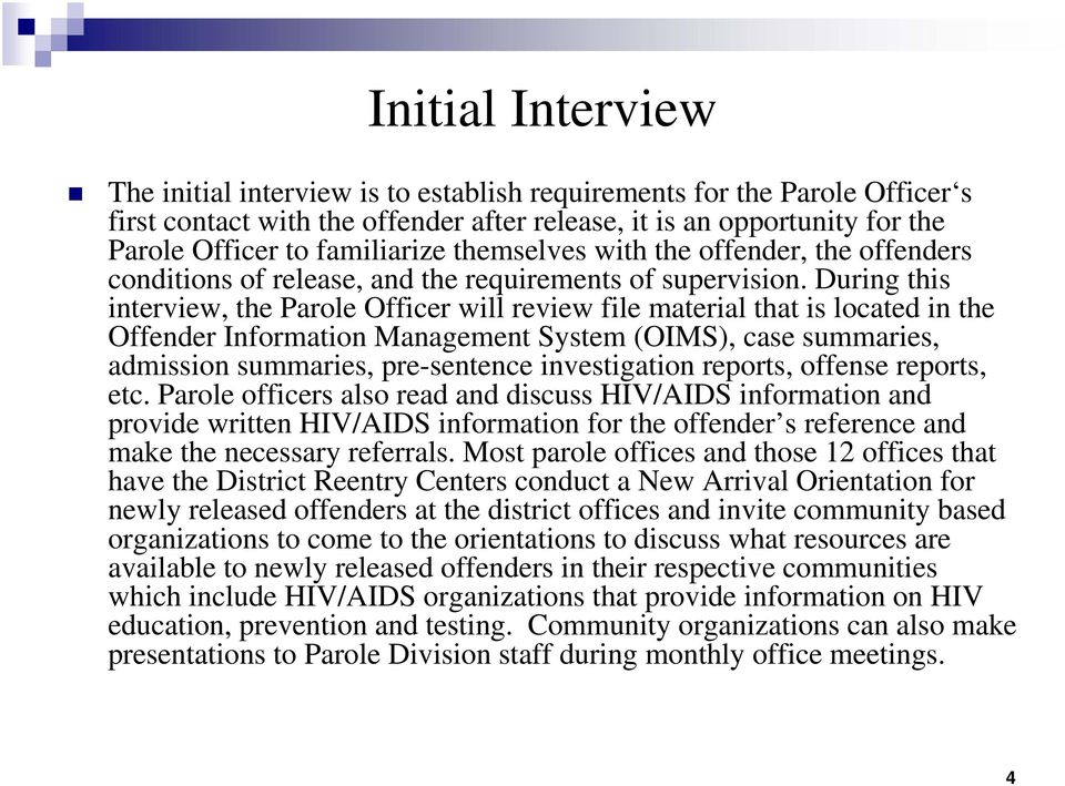 During this interview, the Parole Officer will review file material that is located in the Offender Information Management System (OIMS), case summaries, admission summaries, pre-sentence