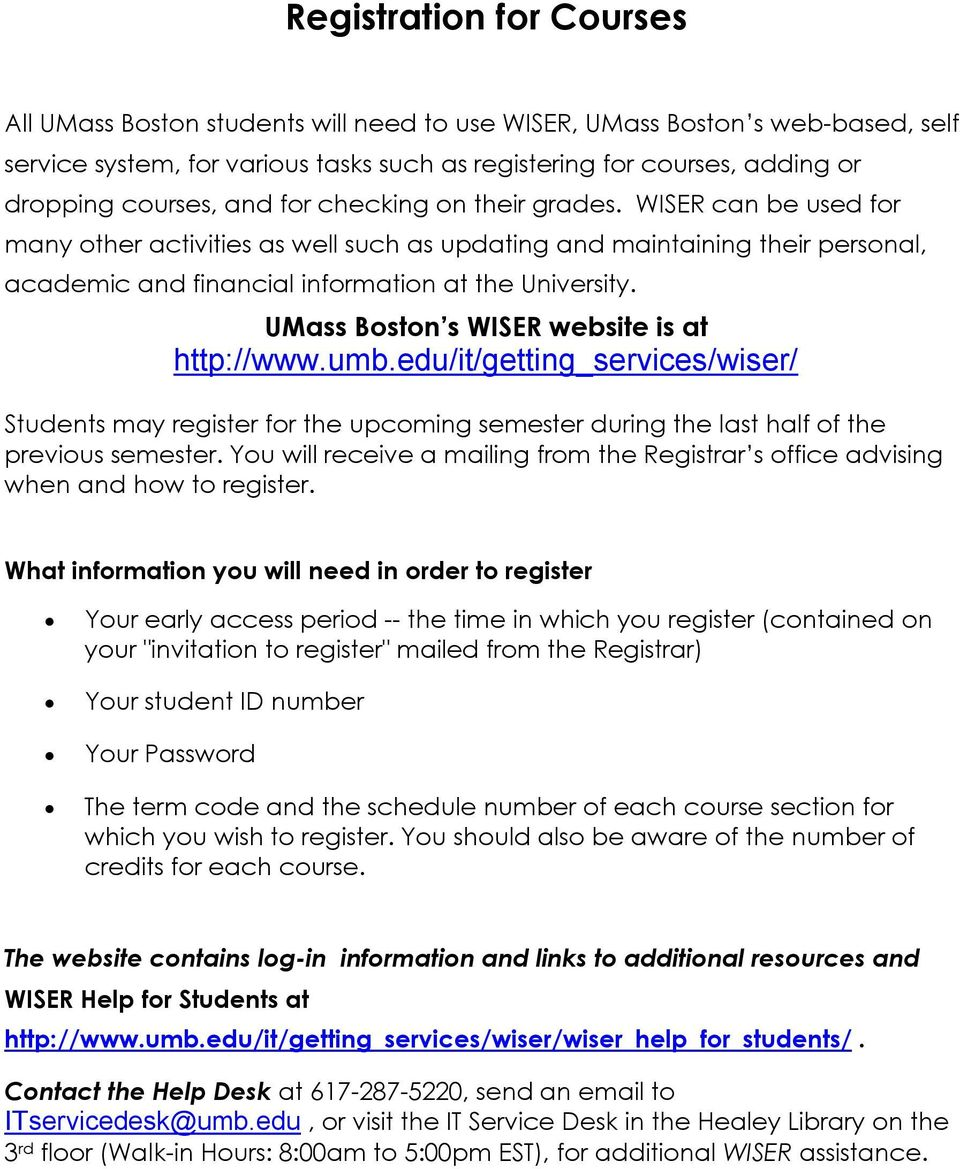 UMass Boston s WISER website is at http://www.umb.edu/it/getting_services/wiser/ Students may register for the upcoming semester during the last half of the previous semester.