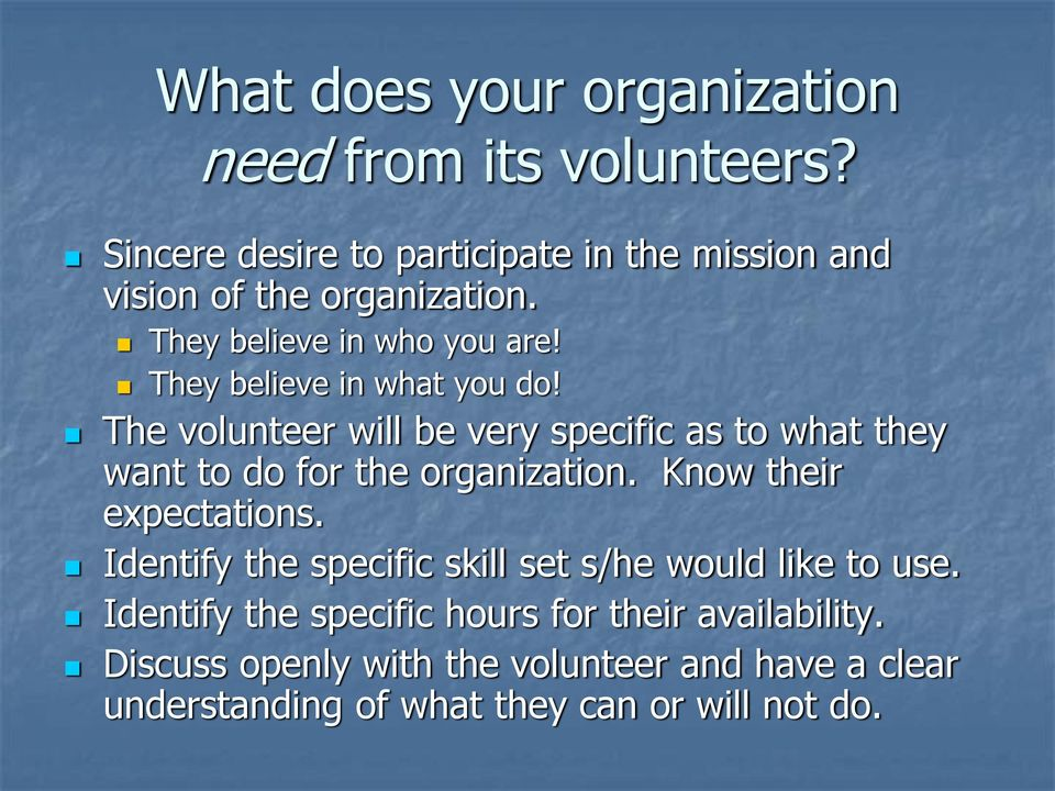 They believe in what you do! The volunteer will be very specific as to what they want to do for the organization.