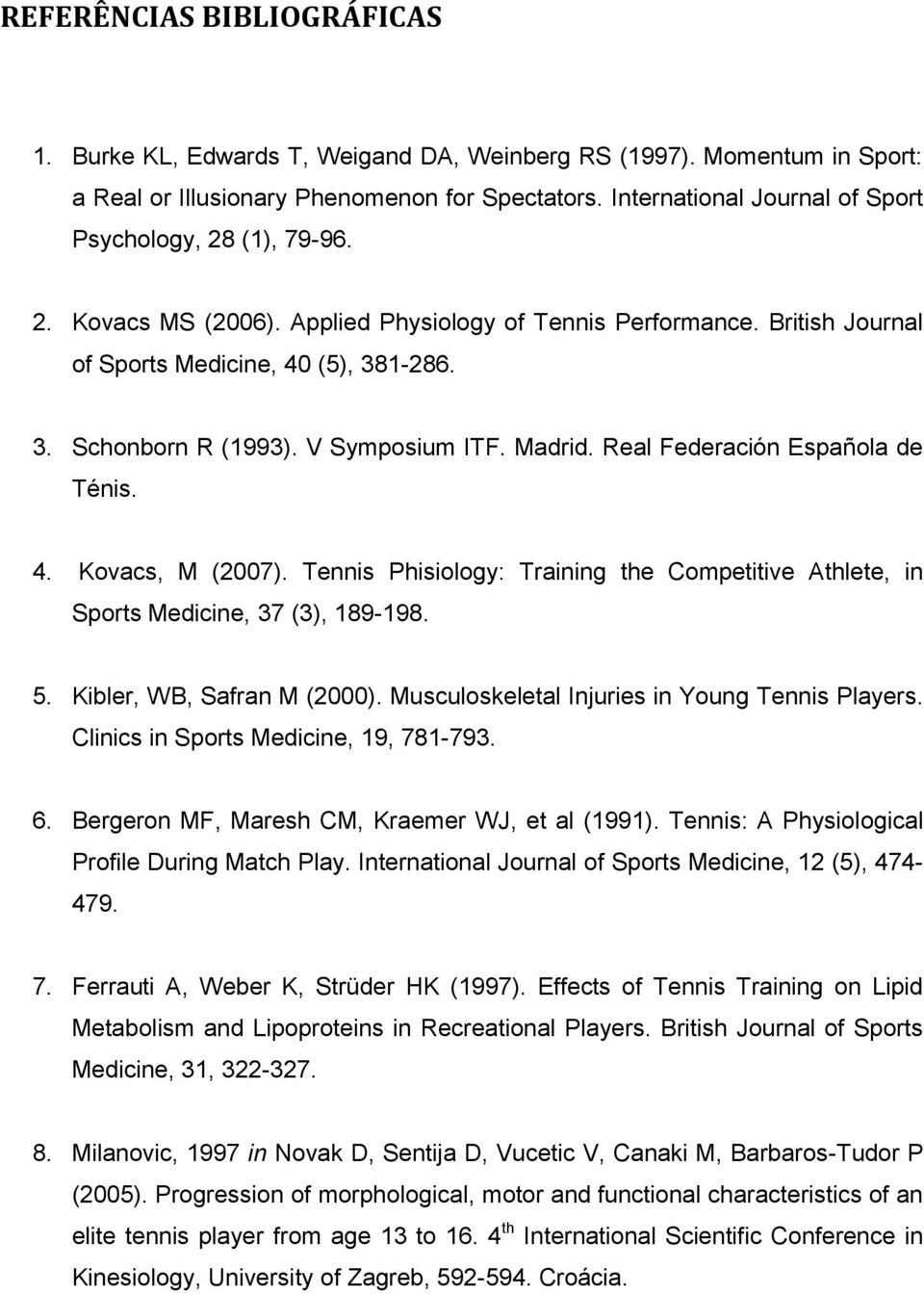 V Symposium ITF. Madrid. Real Federación Española de Ténis. 4. Kovacs, M (2007). Tennis Phisiology: Training the Competitive Athlete, in Sports Medicine, 37 (3), 189-198. 5.