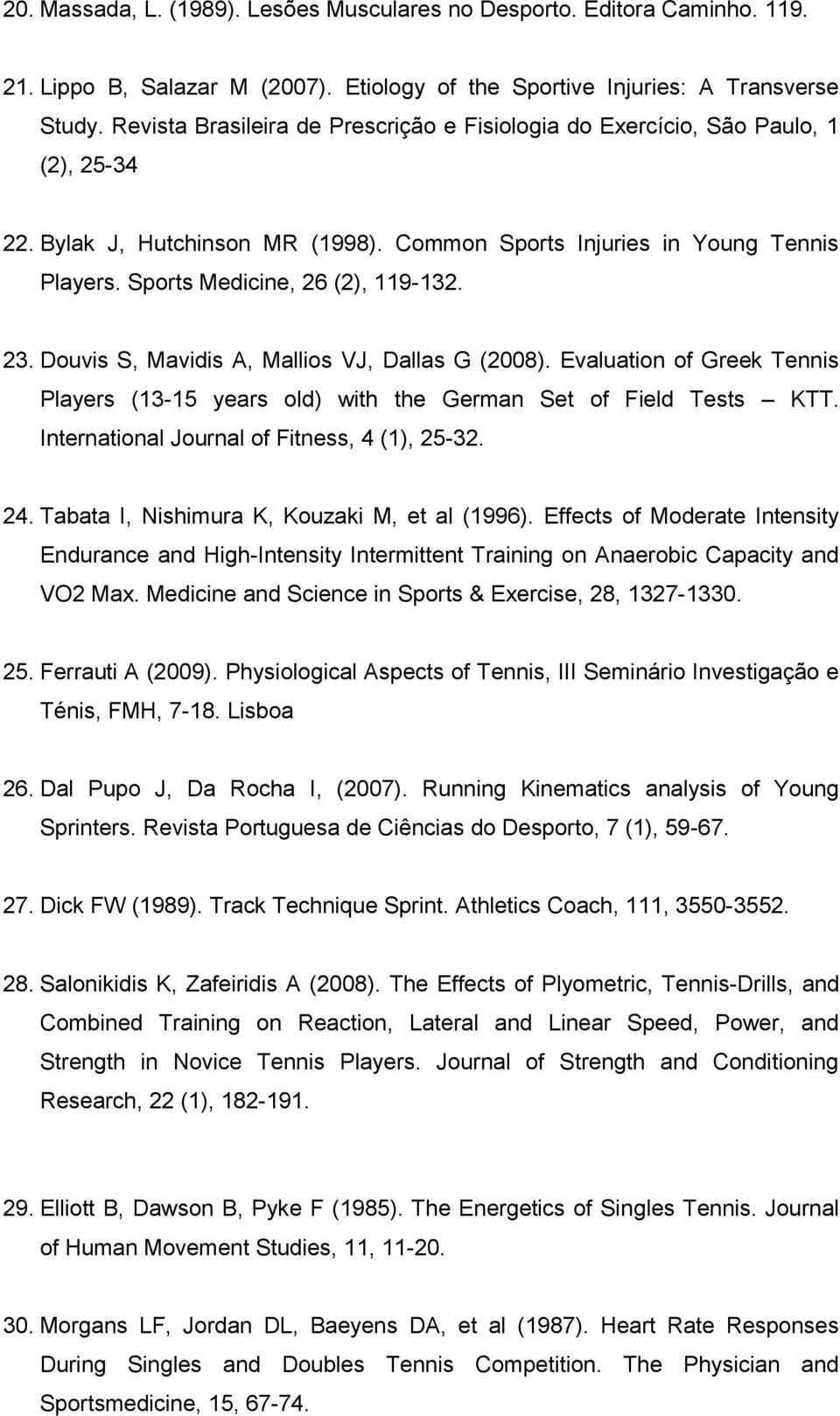23. Douvis S, Mavidis A, Mallios VJ, Dallas G (2008). Evaluation of Greek Tennis Players (13-15 years old) with the German Set of Field Tests KTT. International Journal of Fitness, 4 (1), 25-32. 24.