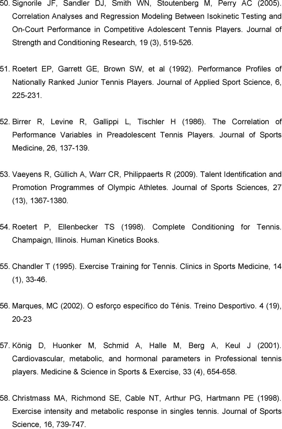 Journal of Strength and Conditioning Research, 19 (3), 519-526. 51. Roetert EP, Garrett GE, Brown SW, et al (1992). Performance Profiles of Nationally Ranked Junior Tennis Players.