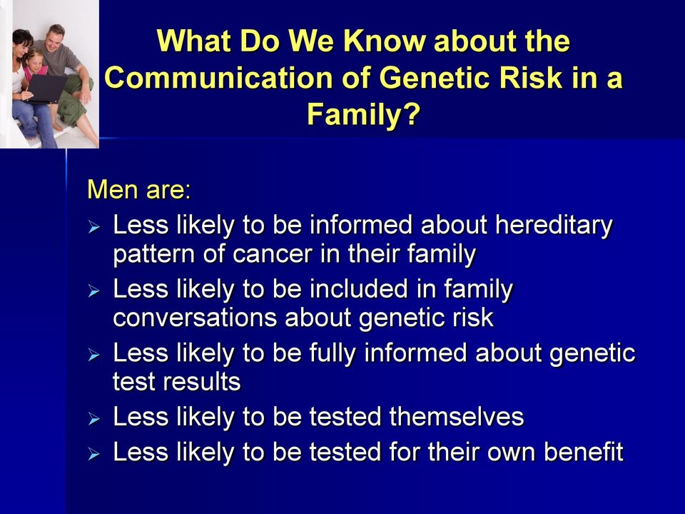 likely to be included in family conversations about genetic risk Less likely to be fully