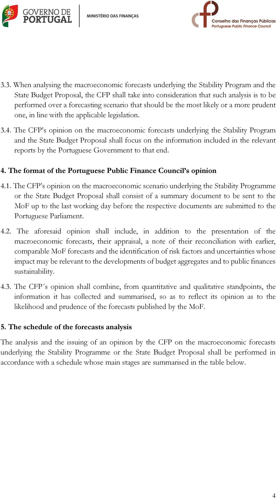 The CFP s opinion on the macroeconomic forecasts underlying the Stability Program and the State Budget Proposal shall focus on the information included in the relevant reports by the Portuguese