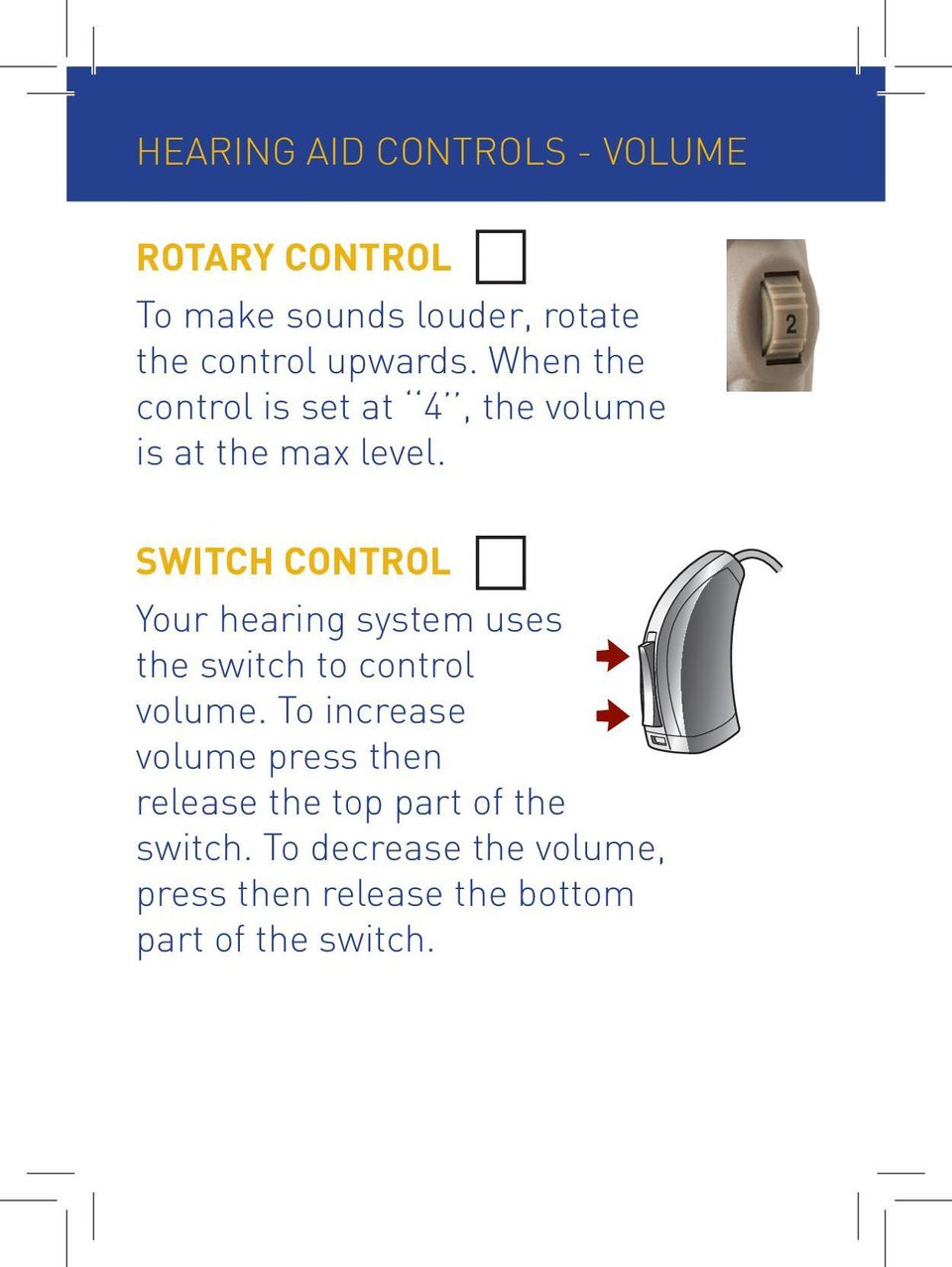 SWITCH CONTROL Your hearing system uses the switch to control volume.