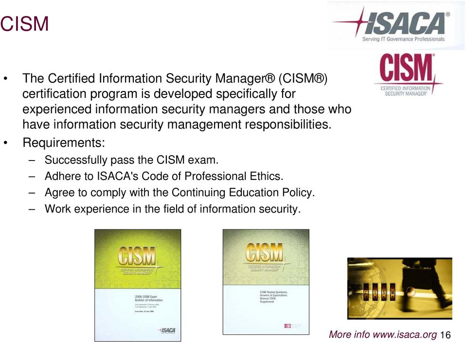 Requirements: Successfully pass the CISM exam. Adhere to ISACA's Code of Professional Ethics.